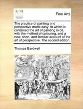 The Practice of Painting and Perspective Made Easy: In Which Is Contained the Art of Painting in Oil, with the Method of Colouring - Bardwell, Thomas