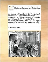 An Inaugural Dissertation on the Unity of Disease, as Opposed to Nosology: Submitted to the Examination of the REV. John Ewing, S.T.P. Provost of the
