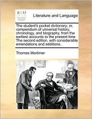 The Student's Pocket Dictionary; Or, Compendium Of Universal History, Chronology, And Biography, From The Earliest Accounts To The Present Time The Second Edition, With Considerable Emendations And Additions. - Thomas Mortimer