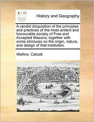 A Candid Disquisition Of The Principles And Practices Of The Most Antient And Honourable Society Of Free And Accepted Masons; Together With Some Strictures On The Origin, Nature, And Design Of That Institution. - Wellins. Calcott