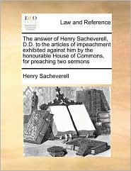 The Answer Of Henry Sacheverell, D.D. To The Articles Of Impeachment Exhibited Against Him By The Honourable House Of Commons, For Preaching Two Sermons - Henry Sacheverell