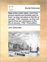 State Of The Public Debts, And Of The Annual Interest And Benefits Paid For Them; As They Will Stand On The 5th Of January, 1783. Likewise, As They Will Stand (If The War Continues) On The 5th Of January, 1784. Third Edition. - John Dalrymple