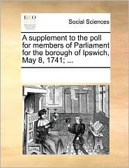 A Supplement To The Poll For Members Of Parliament For The Borough Of Ipswich, May 8, 1741; ... - See Notes Multiple Contributors