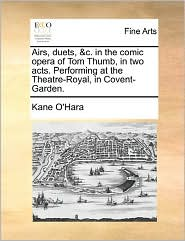 Airs, Duets, & C. In The Comic Opera Of Tom Thumb, In Two Acts. Performing At The Theatre-Royal, In Covent-Garden. - Kane O'Hara