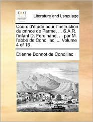 Cours D'Tude Pour L'Instruction Du Prince de Parme, ... S.A.R. L'Infant D. Ferdinand, ... Par M. L'Abb de Condillac, ... Volume 4 of 16 - Etienne Bonnot De Condillac