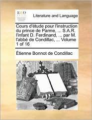 Cours D'Tude Pour L'Instruction Du Prince de Parme, . S.A.R. L'Infant D. Ferdinand, . Par M. L'Abb de Condillac, . Volume 1 of 16 - Etienne Bonnot De Condillac