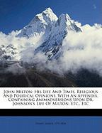 John Milton: His Life and Times, Religious and Political Opinions. with an Appendix, Containing Animadversions Upon Dr. Johnson's L