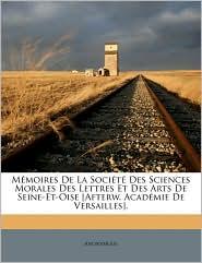 M moires De La Soci t Des Sciences Morales Des Lettres Et Des Arts De Seine-Et-Oise [Afterw. Acad mie De Versailles]. - Anonymous