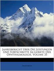 Jahresbericht Uber Die Leistungen Und Fortschritte Im Gebiete Der Ophthalmologie, Volume 35 - Anonymous