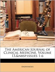 The American Journal of Clinical Medicine, Volume 13, issues 1-6 - Anonymous