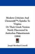Modern Criticism and Clement's Epistles to Virgins: Or Their Greek Version Newly Discovered in Antiochus Palaestinensis (1884)
