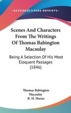 Scenes and Characters from the Writings of Thomas Babington Macaulay - Thomas Babington Macaulay (author)