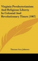 Virginia Presbyterianism and Religious Liberty in Colonial and Revolutionary Times (1907) - Thomas Cary Johnson