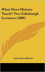What Does History Teach? Two Edinburgh Lectures (1886) - John Stuart Blackie