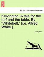 "Kelvington. a Tale for the Turf and the Table. by ""Whitebelt."" [I.E. Alfred White.]"