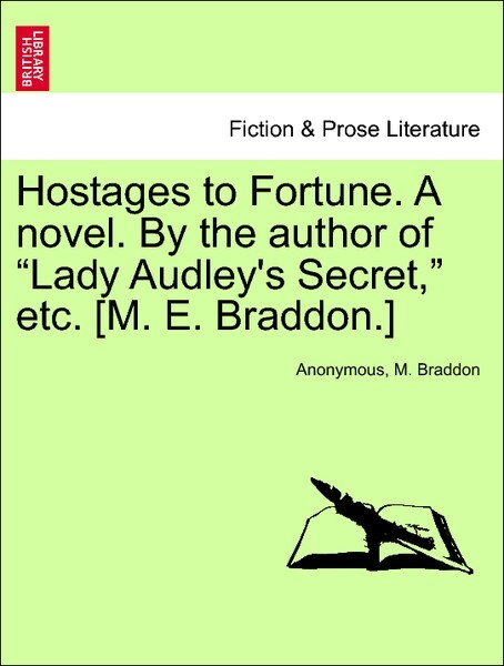 Hostages to Fortune. A novel. By the author of Lady Audley´s Secret, etc. [M. E. Braddon.] VOL. II als Taschenbuch von Anonymous, M. Braddon - British Library, Historical Print Editions
