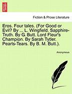 Eros. Four Tales. (for Good or Evil? by ... L. Wingfield. Sapphire-Truth. by G. Butt. Lord Fleur's Champion. by Sarah Tytler. Pearls-Tears. by B. M. B