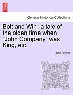 """Bolt and Win: A Tale of the Olden Time When """"John Company"""" Was King, Etc."""