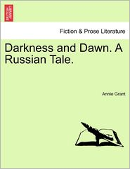 Darkness And Dawn. A Russian Tale. - Annie Grant