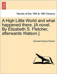 A High Little World And What Happened There. [A Novel. By Elizabeth S. Fletcher, Afterwards Watson.] - Elizabeth Sophia Fletcher