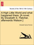 Fletcher, Elizabeth Sophia: A High Little World and what happened there. [A novel. By Elizabeth S. Fletcher, afterwards Watson.] VOL. I
