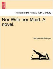 Nor Wife Nor Maid. A Novel.