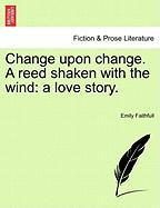 Change Upon Change. a Reed Shaken with the Wind: A Love Story.