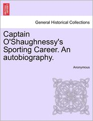 Captain O'Shaughnessy's Sporting Career. an Autobiography.