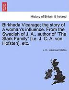 """Birkheda Vicarage; The Story of a Woman's Influence. from the Swedish of J. A., Author of """"The Stark Family"""" [I.E. J. C. A. Von Hofsten], Etc."""