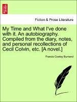 My Time and What I've done with it. An autobiography. Compiled from the diary, notes, and personal recollections of Cecil Colvin, etc. [A novel.] - Burnand, Francis Cowley