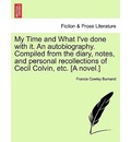 My Time and What I've Done with It. an Autobiography. Compiled from the Diary, Notes, and Personal Recollections of Cecil Colvin, Etc. [A Novel.] - Francis Cowley Burnand