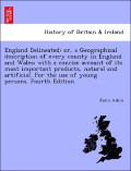 Aikin, John: England Delineated; or, a Geographical description of every county in England and Wales; with a concise account of its most important products, natural and artificial. For the use of young persons. Fourth Edition.