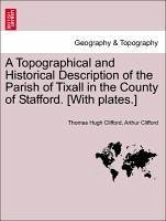 A Topographical and Historical Description of the Parish of Tixall in the County of Stafford. [With plates.] - Clifford, Thomas Hugh Clifford, Arthur