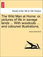 The Wild Man at Home: or, pictures of life in savage lands ... With woodcuts ... and coloured illustrations. als Taschenbuch von James Greenwood - British Library, Historical Print Editions