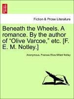 Beneath the Wheels. A romance. By the author of