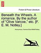 "Beneath the Wheels. a Romance. by the Author of ""Olive Varcoe,"" Etc. [F. E. M. Notley.]"