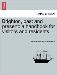Brighton, Past and Present: A Handbook for Visitors and Residents. - Mary Philadelphia Merrifield