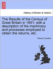 The Results of the Census of Great Britain in 1851; With a Description of the Machinery and Processes Employed to Obtain the Returns, Etc. - Edward Cheshire