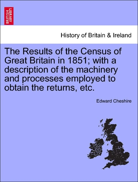 The Results of the Census of Great Britain in 1851; with a description of the machinery and processes employed to obtain the returns, etc. als Tas...