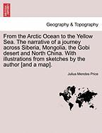 From the Arctic Ocean to the Yellow Sea. the Narrative of a Journey Across Siberia, Mongolia, the Gobi Desert and North China. with Illustrations from