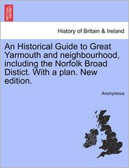 An Historical Guide to Great Yarmouth and Neighbourhood, Including the Norfolk Broad Distict. with a Plan. New Edition. - Anonymous