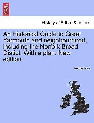 An Historical Guide to Great Yarmouth and neighbourhood, including the Norfolk Broad Distict. With a plan. New edition. als Taschenbuch von Anonymous - British Library, Historical Print Editions
