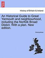 An Historical Guide to Great Yarmouth and Neighbourhood, Including the Norfolk Broad Distict. with a Plan. New Edition.