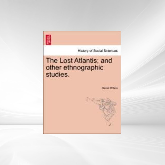 The Lost Atlantis; and other ethnographic studies. als Taschenbuch von Daniel Wilson - British Library, Historical Print Editions