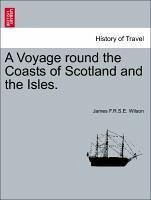 A Voyage round the Coasts of Scotland and the Isles. Vol. I. - Wilson, James F. R. S. E.