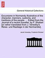 Excursions in Normandy Illustrative of the Character, Manners, Customs, and Traditions of the People. ... Edited from the Journal of a Recent Travelle
