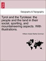 Tyrol and the Tyrolese: the people and the land in their social, sporting, and mountaineering aspects. With illustrations. - Grohman, William Adolph Baillie