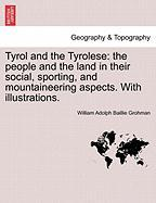 Tyrol and the Tyrolese: The People and the Land in Their Social, Sporting, and Mountaineering Aspects. with Illustrations.