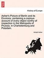 Asher's Picture of Berlin and Its Environs; Containing a Copious Account of Every Object Worthy of Inspection in the Metropolis of Prussia, in Charlot