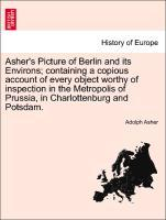 Asher´s Picture of Berlin and its Environs; containing a copious account of every object worthy of inspection in the Metropolis of Prussia, in Cha...